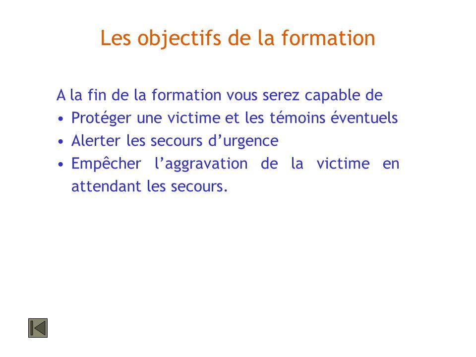 Les objectifs de la formation A la fin de la formation vous serez capable de Protéger une victime et les témoins éventuels Alerter les secours durgenc