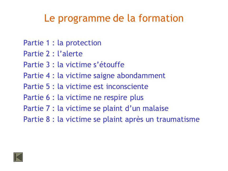 Le programme de la formation Partie 1 : la protection Partie 2 : lalerte Partie 3 : la victime sétouffe Partie 4 : la victime saigne abondamment Parti