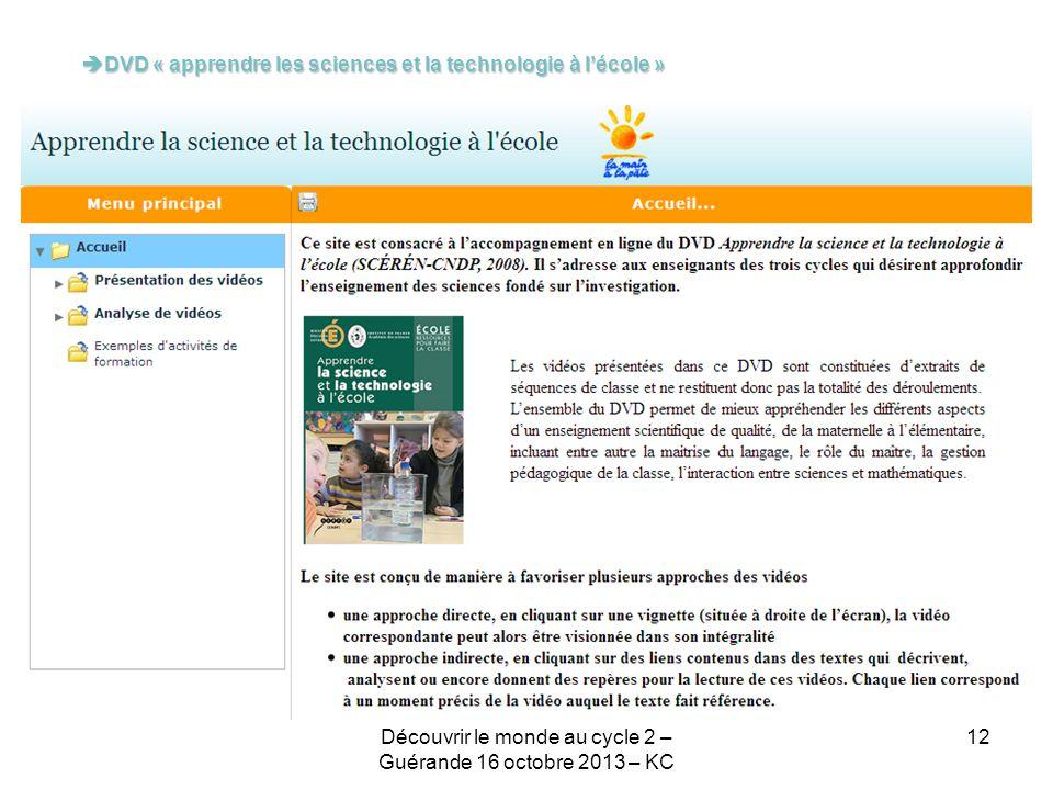 DVD « apprendre les sciences et la technologie à lécole » DVD « apprendre les sciences et la technologie à lécole » 12Découvrir le monde au cycle 2 – Guérande 16 octobre 2013 – KC