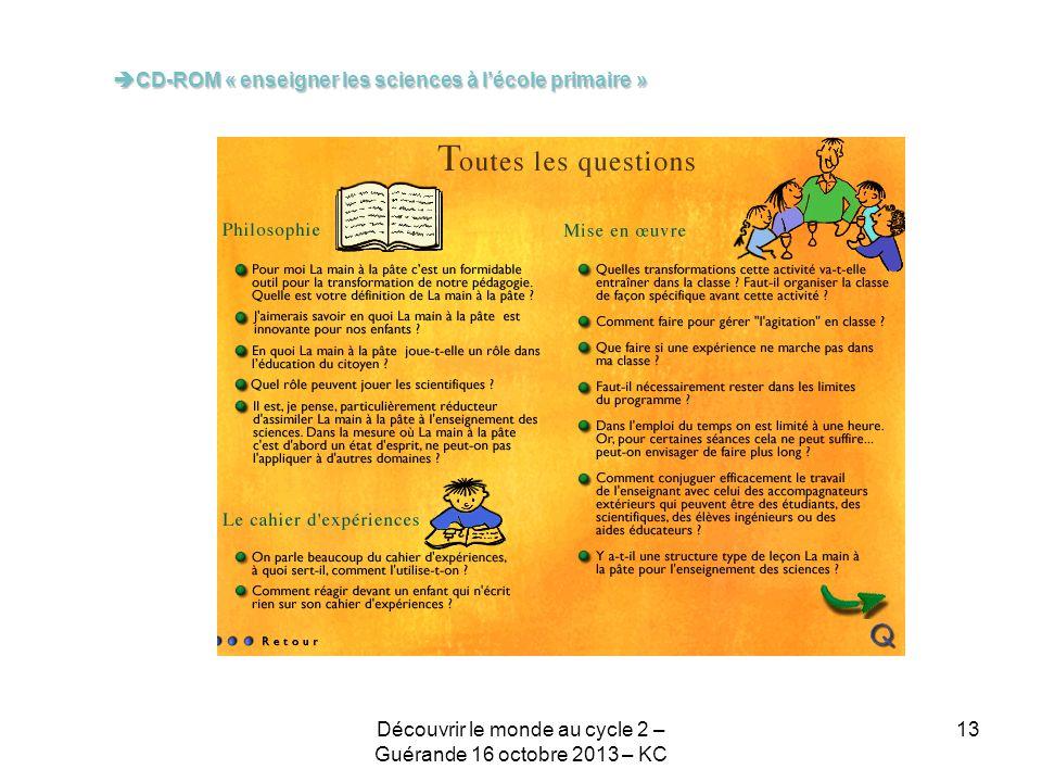 CD-ROM « enseigner les sciences à lécole primaire » CD-ROM « enseigner les sciences à lécole primaire » 13Découvrir le monde au cycle 2 – Guérande 16 octobre 2013 – KC