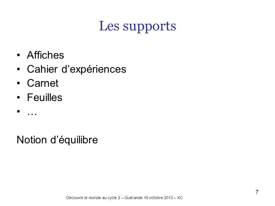 7 Les supports Affiches Cahier dexpériences Carnet Feuilles … Notion déquilibre Découvrir le monde au cycle 2 – Guérande 16 octobre 2013 – KC