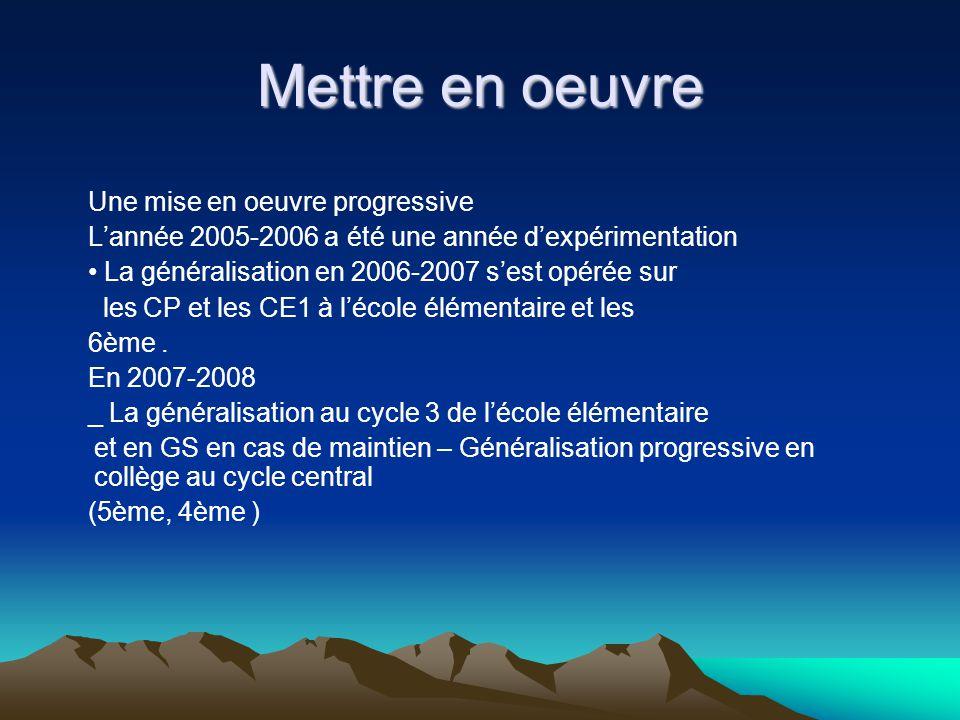 Mettre en oeuvre Une mise en oeuvre progressive Lannée 2005-2006 a été une année dexpérimentation La généralisation en 2006-2007 sest opérée sur les CP et les CE1 à lécole élémentaire et les 6ème.