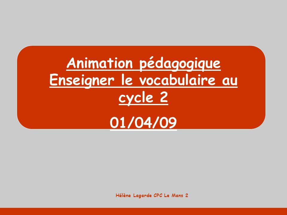 Hélène Lagarde CPC Le Mans 2 Animation pédagogique Enseigner le vocabulaire au cycle 2 01/04/09