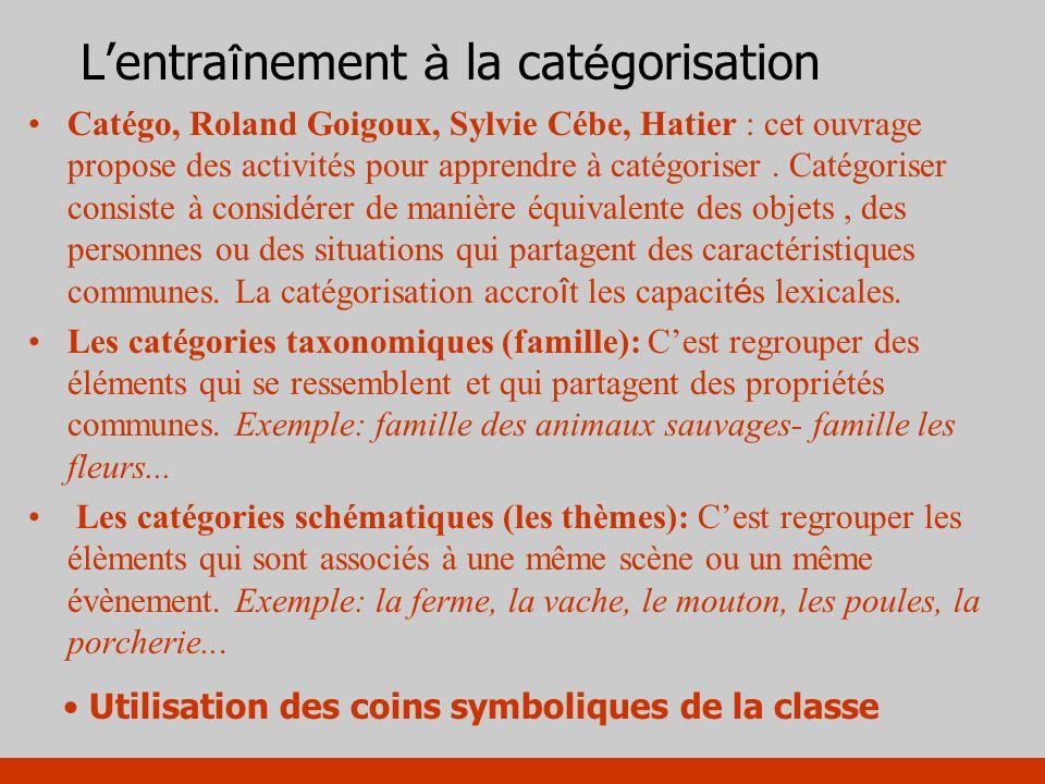 Lentra î nement à la cat é gorisation Catégo, Roland Goigoux, Sylvie Cébe, Hatier : cet ouvrage propose des activités pour apprendre à catégoriser. Ca