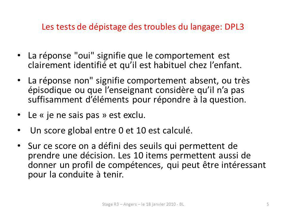 Les tests de dépistage des troubles du langage: DPL3 Dépistage Prévention Langage à 3 ans (DPL3) : 10 questions (1) Lenfant communique spontanément avec les adultes; (2) Lenfant utilise spontanément le langage oral dans les activités ; (3) Lenfant fait ses premiers bonhommes têtards ; (4) Lenfant imite le cercle et le ferme ; (5) Lenfant comprend les ordres simples non accompagnés de gestes ; 6Stage R3 – Angers – le 18 janvier 2010 - BL