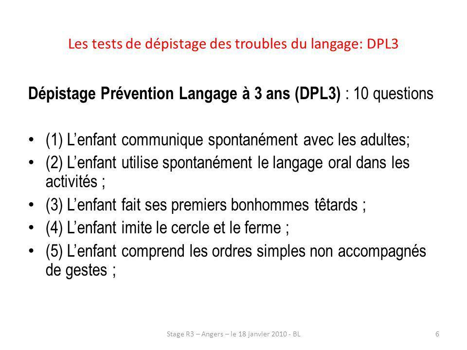 Les tests de dépistage des troubles du langage: DPL3 Dépistage Prévention Langage à 3 ans (DPL3) : 10 questions : (6) Lenfant désigne sur demande ; (7) Lenfant exprime spontanément verbalement ses sentiments, ses désirs, ses difficultés ; (8) Lenfant connaît le nom des objets qui lui sont familiers et nomme lorsquon lui demande ; (9) Lenfant construit des phrases du type : sujet + verbe + complément et utilise le je à loccasion ; (10) Lenfant articule de façon satisfaisante pour que le message soit compris.