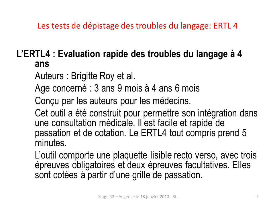 LERTL4 explore : –La voix –L articulation –Le langage oral sur les plans phonologiques, lexicaux et syntaxiques 10Stage R3 – Angers – le 18 janvier 2010 - BL Les tests de dépistage des troubles du langage: ERTL 4