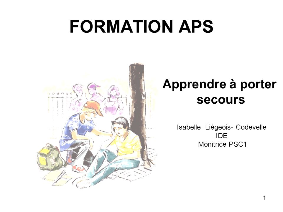 FORMATION APS Apprendre à porter secours Isabelle Liégeois- Codevelle IDE Monitrice PSC1 1