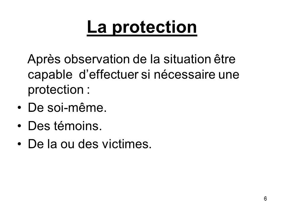 La protection Après observation de la situation être capable deffectuer si nécessaire une protection : De soi-même. Des témoins. De la ou des victimes