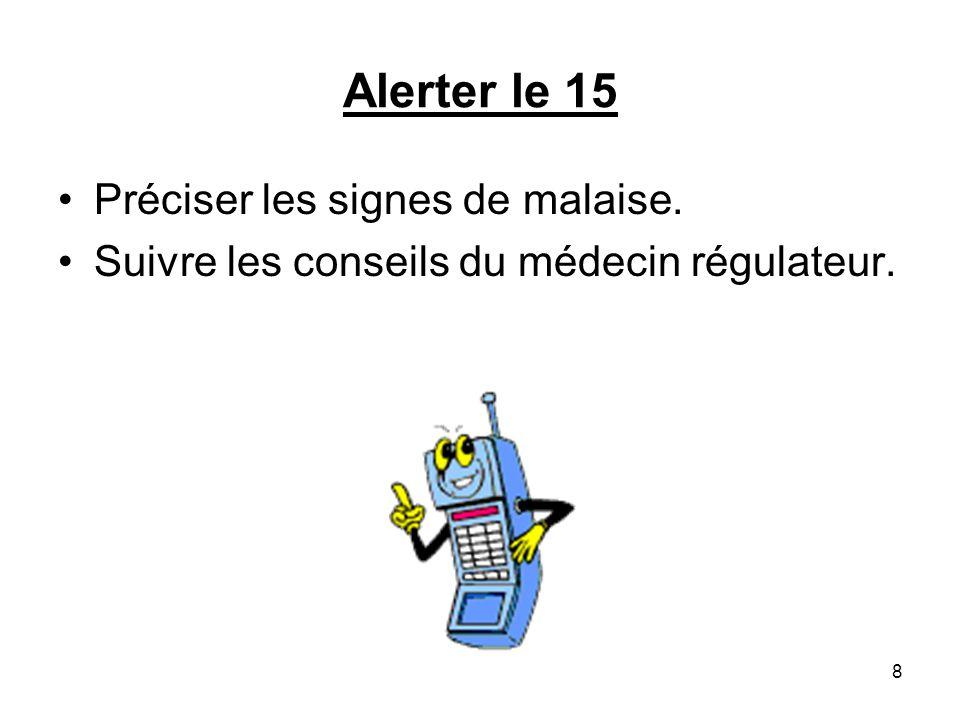 Alerter le 15 Préciser les signes de malaise. Suivre les conseils du médecin régulateur. 8