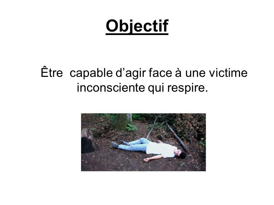 Objectif Être capable dagir face à une victime inconsciente qui respire.