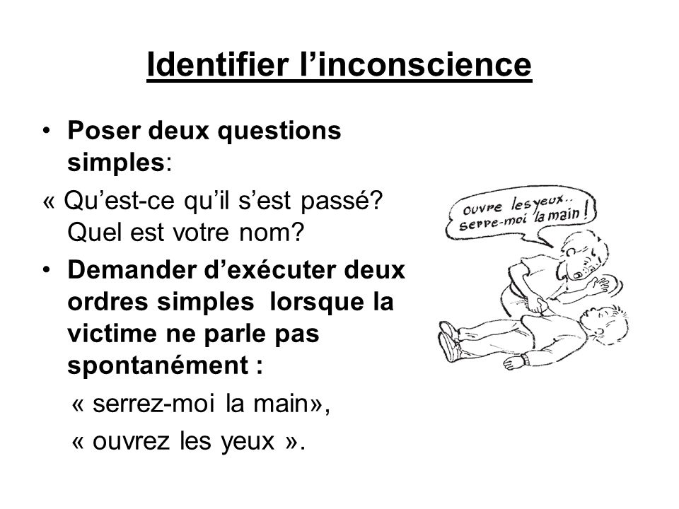 Identifier linconscience Poser deux questions simples: « Quest-ce quil sest passé? Quel est votre nom? Demander dexécuter deux ordres simples lorsque