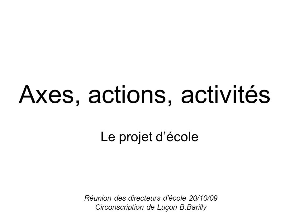Axes, actions, activités Le projet décole Réunion des directeurs décole 20/10/09 Circonscription de Luçon B.Barilly