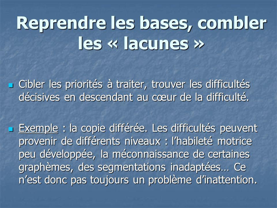 Reprendre les bases, combler les « lacunes » Cibler les priorités à traiter, trouver les difficultés décisives en descendant au cœur de la difficulté.