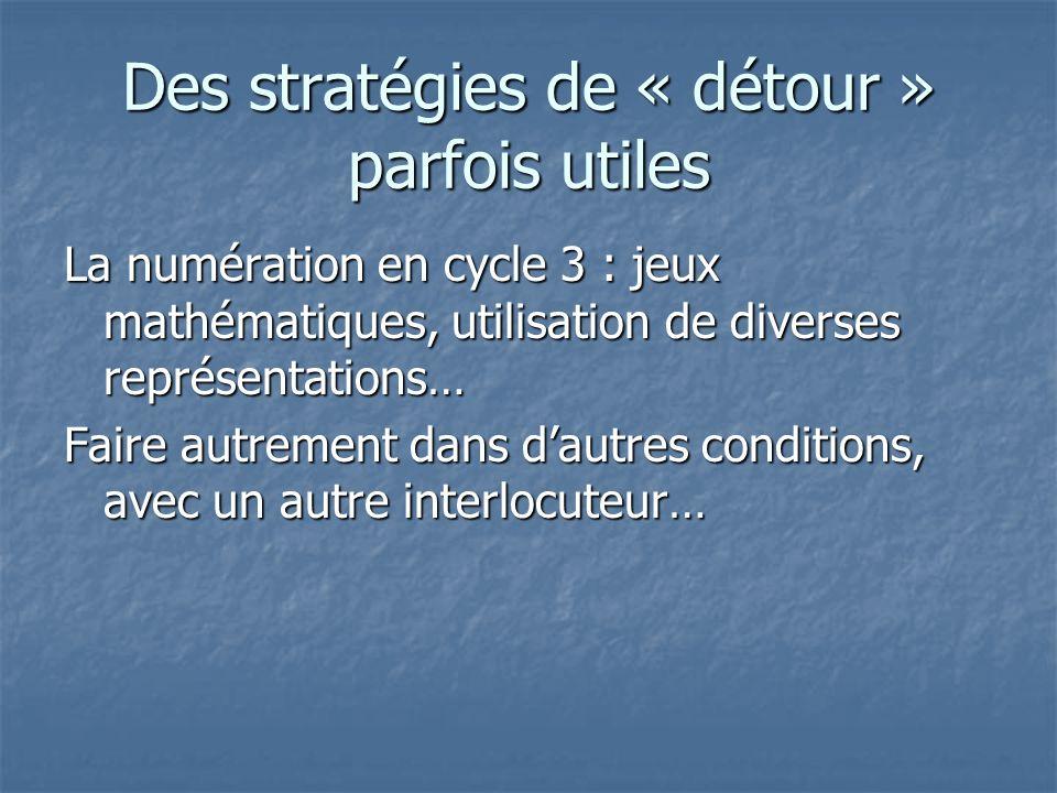 Des stratégies de « détour » parfois utiles La numération en cycle 3 : jeux mathématiques, utilisation de diverses représentations… Faire autrement da