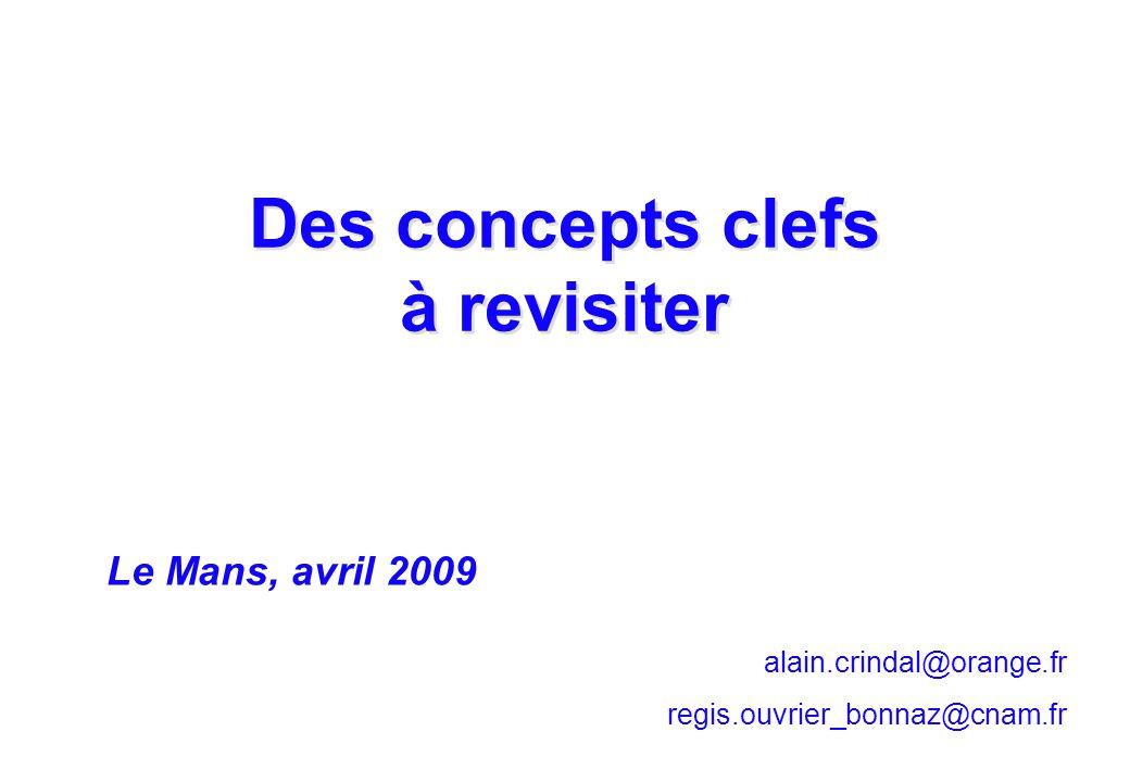 alain.crindal@orange.fr regis.ouvrier_bonnaz@cnam.fr Des concepts clefs à revisiter Le Mans, avril 2009