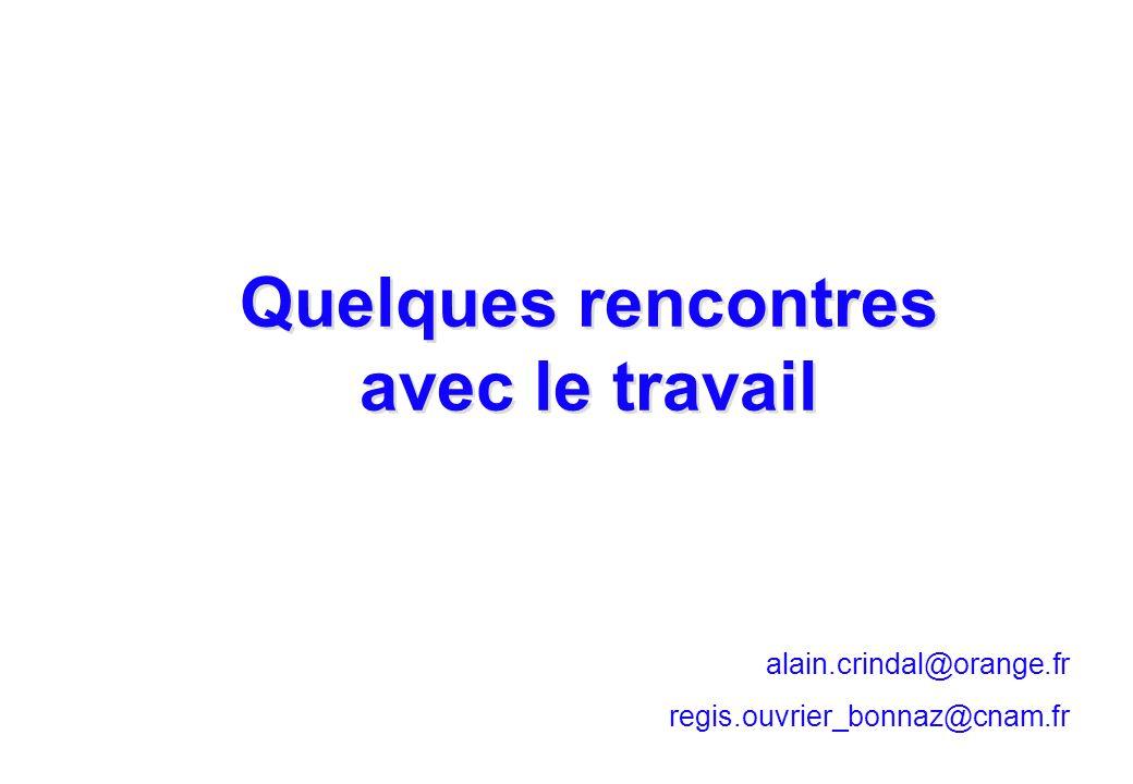 alain.crindal@orange.fr regis.ouvrier_bonnaz@cnam.fr Quelques rencontres avec le travail