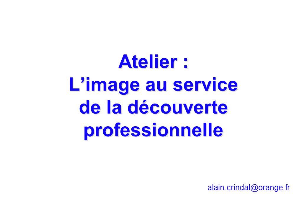 alain.crindal@orange.fr Atelier : Limage au service de la découverte professionnelle