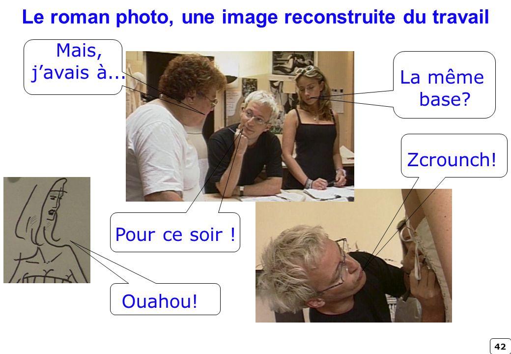 42 Le roman photo, une image reconstruite du travail Zcrounch! Pour ce soir ! Ouahou! La même base? Mais, javais à...