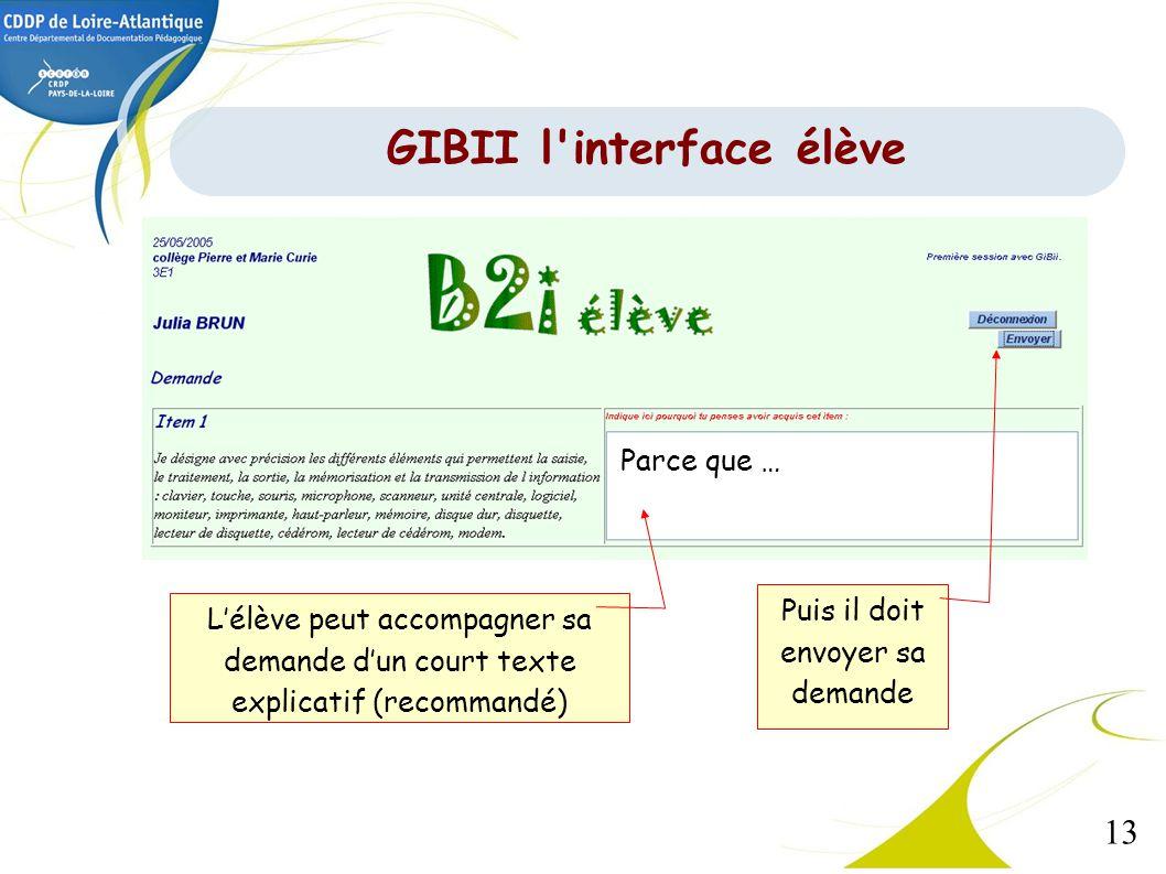 13 Lélève peut accompagner sa demande dun court texte explicatif (recommandé) Parce que … Puis il doit envoyer sa demande GIBII l'interface élève