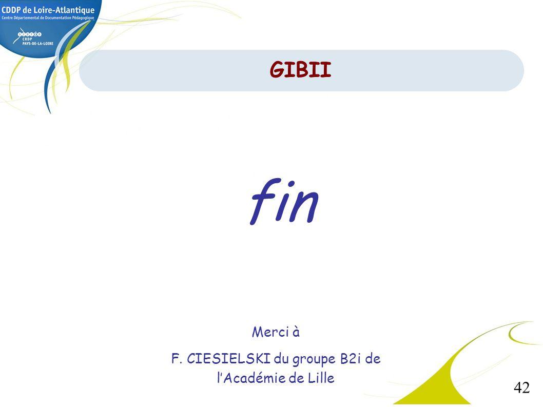 42 fin Merci à F. CIESIELSKI du groupe B2i de lAcadémie de Lille GIBII