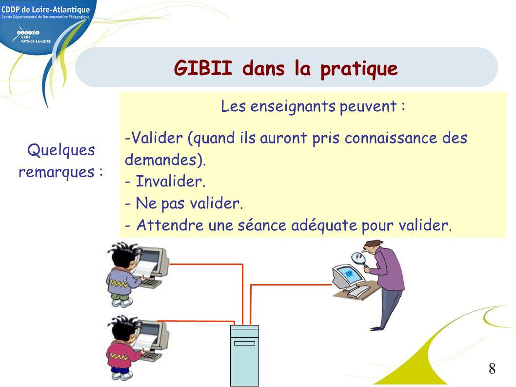 8 GIBII dans la pratique Quelques remarques : Les enseignants peuvent : -Valider (quand ils auront pris connaissance des demandes). - Invalider. - Ne
