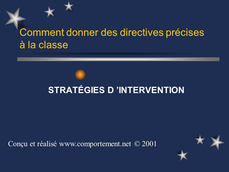 Comment donner des directives précises à la classe STRATÉGIES D INTERVENTION Conçu et réalisé www.comportement.net © 2001