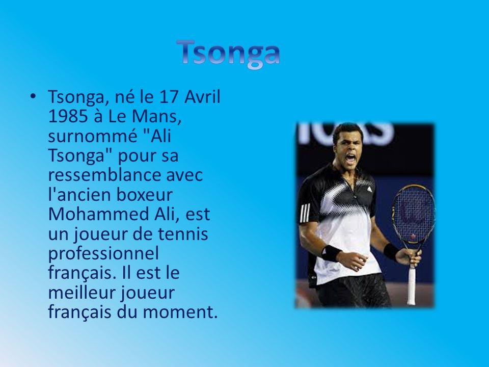 Tsonga, né le 17 Avril 1985 à Le Mans, surnommé Ali Tsonga pour sa ressemblance avec l ancien boxeur Mohammed Ali, est un joueur de tennis professionnel français.