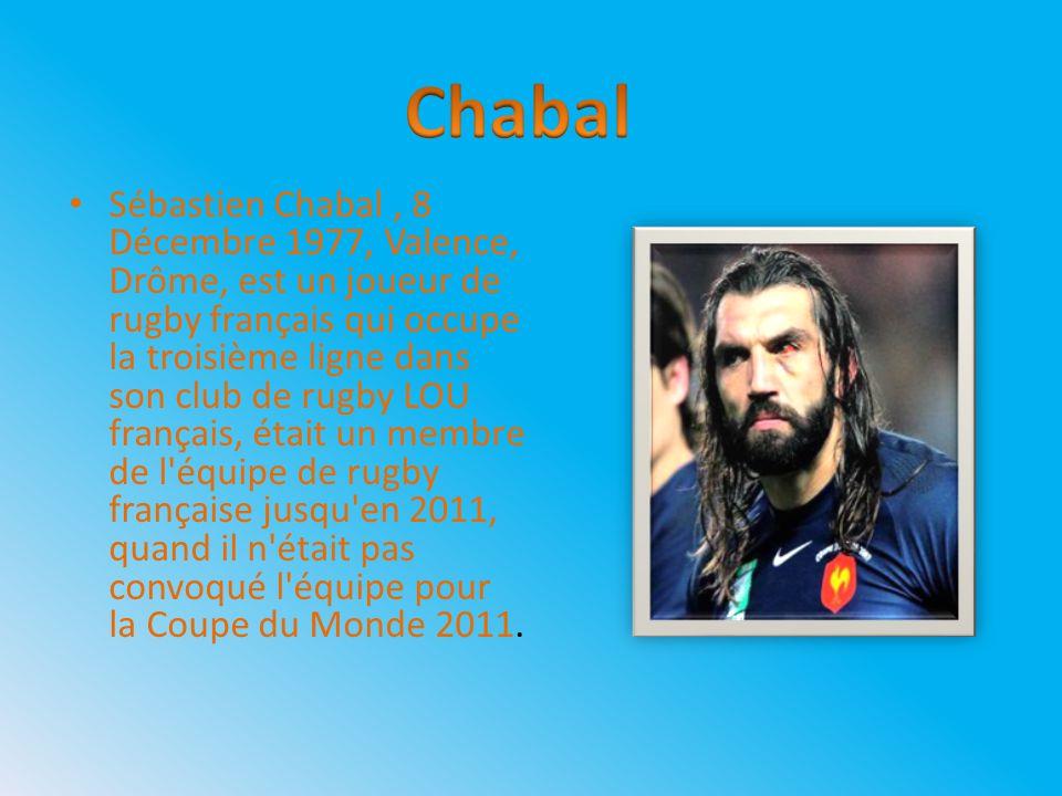 Sébastien Chabal, 8 Décembre 1977, Valence, Drôme, est un joueur de rugby français qui occupe la troisième ligne dans son club de rugby LOU français, était un membre de l équipe de rugby française jusqu en 2011, quand il n était pas convoqué l équipe pour la Coupe du Monde 2011.