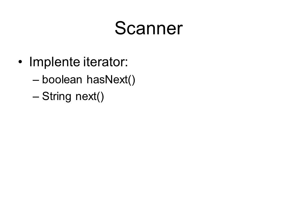 Scanner Implente iterator: –boolean hasNext() –String next()