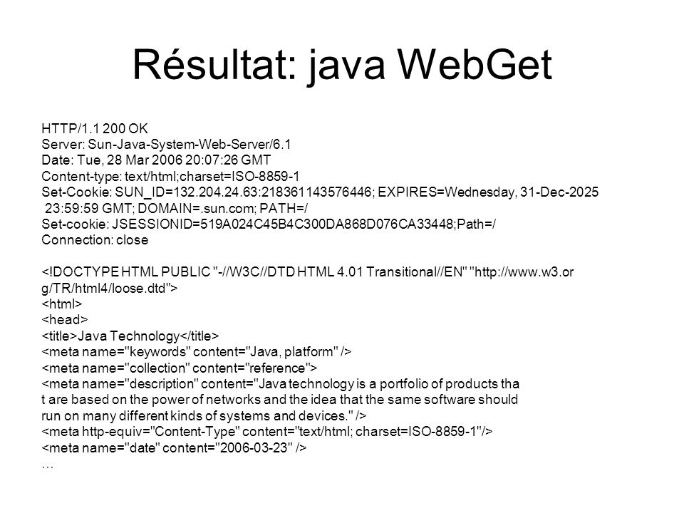 Résultat: java WebGet HTTP/1.1 200 OK Server: Sun-Java-System-Web-Server/6.1 Date: Tue, 28 Mar 2006 20:07:26 GMT Content-type: text/html;charset=ISO-8859-1 Set-Cookie: SUN_ID=132.204.24.63:218361143576446; EXPIRES=Wednesday, 31-Dec-2025 23:59:59 GMT; DOMAIN=.sun.com; PATH=/ Set-cookie: JSESSIONID=519A024C45B4C300DA868D076CA33448;Path=/ Connection: close <!DOCTYPE HTML PUBLIC -//W3C//DTD HTML 4.01 Transitional//EN http://www.w3.or g/TR/html4/loose.dtd > Java Technology <meta name= description content= Java technology is a portfolio of products tha t are based on the power of networks and the idea that the same software should run on many different kinds of systems and devices. /> …