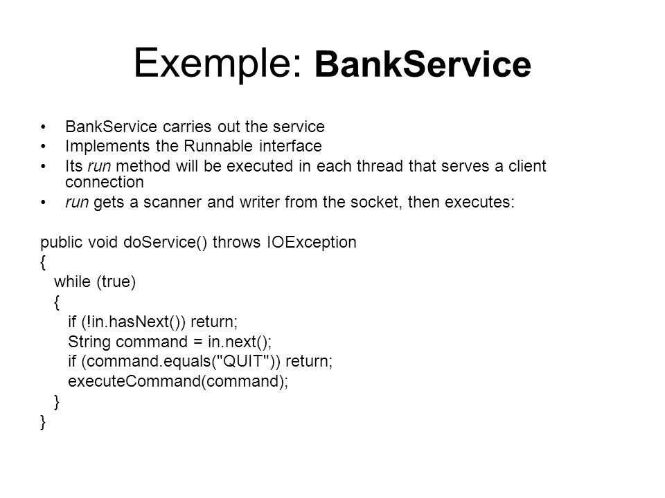 Exemple: BankService BankService carries out the service Implements the Runnable interface Its run method will be executed in each thread that serves a client connection run gets a scanner and writer from the socket, then executes: public void doService() throws IOException { while (true) { if (!in.hasNext()) return; String command = in.next(); if (command.equals( QUIT )) return; executeCommand(command); }