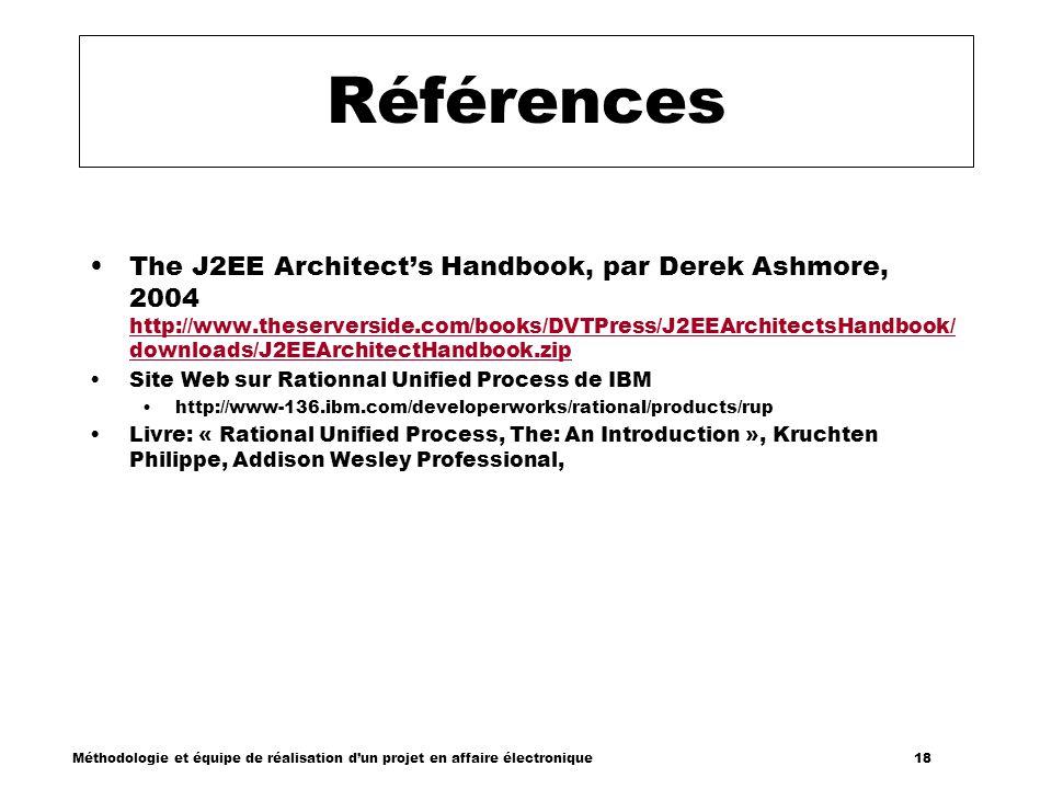 Méthodologie et équipe de réalisation dun projet en affaire électronique 18 Références The J2EE Architects Handbook, par Derek Ashmore, 2004 http://ww