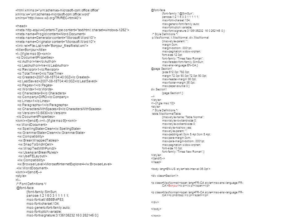 <html xmlns:o= urn:schemas-microsoft-com:office:office xmlns:w= urn:schemas-microsoft-com:office:word xmlns= http://www.w3.org/TR/REC-html40 > Bonjour nie 1 0 2007-08-15T04:40:00Z 1 9 DIRO 1 9 10.6830 Clean MicrosoftInternetExplorer4 <!-- /* Font Definitions */ @font-face {font-family:SimSun; panose-1:2 1 6 0 3 1 1 1 1 1; mso-font-alt:\5B8B\4F53; mso-font-charset:134; mso-generic-font-family:auto; mso-font-pitch:variable; mso-font-signature:3 135135232 16 0 262145 0;} @font-face {font-family: \@SimSun ; panose-1:2 1 6 0 3 1 1 1 1 1; mso-font-charset:134; mso-generic-font-family:auto; mso-font-pitch:variable; mso-font-signature:3 135135232 16 0 262145 0;} /* Style Definitions */ p.MsoNormal, li.MsoNormal, div.MsoNormal {mso-style-parent: ; margin:0cm; margin-bottom:.0001pt; mso-pagination:widow-orphan; font-size:12.0pt; font-family: Times New Roman ; mso-fareast-font-family:SimSun; mso-ansi-language:EN-CA;} @page Section1 {size:612.0pt 792.0pt; margin:72.0pt 90.0pt 72.0pt 90.0pt; mso-header-margin:36.0pt; mso-footer-margin:36.0pt; mso-paper-source:0;} div.Section1 {page:Section1;} --> /* Style Definitions */ table.MsoNormalTable {mso-style-name: Table Normal ; mso-tstyle-rowband-size:0; mso-tstyle-colband-size:0; mso-style-noshow:yes; mso-style-parent: ; mso-padding-alt:0cm 5.4pt 0cm 5.4pt; mso-para-margin:0cm; mso-para-margin-bottom:.0001pt; mso-pagination:widow-orphan; font-size:10.0pt; font-family: Times New Roman ;} Bonjour!