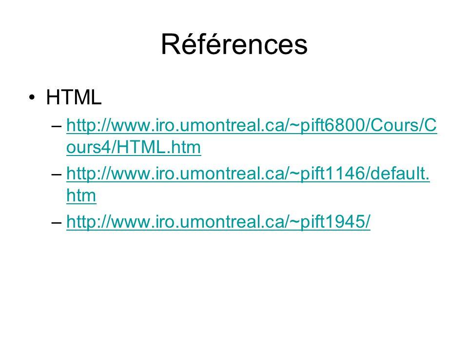Références HTML –http://www.iro.umontreal.ca/~pift6800/Cours/C ours4/HTML.htmhttp://www.iro.umontreal.ca/~pift6800/Cours/C ours4/HTML.htm –http://www.iro.umontreal.ca/~pift1146/default.