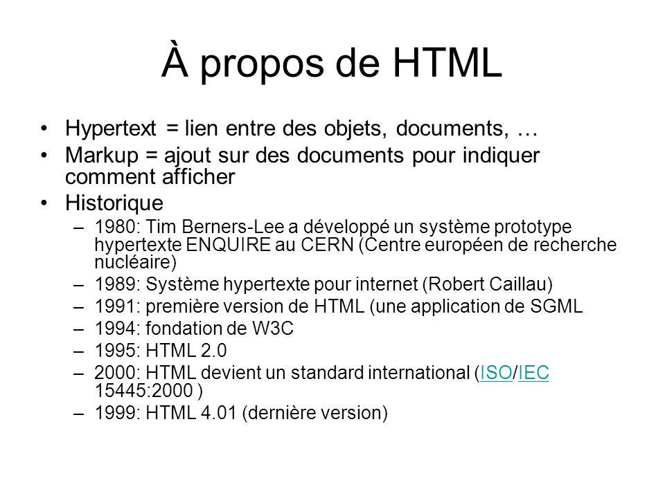 À propos de HTML Hypertext = lien entre des objets, documents, … Markup = ajout sur des documents pour indiquer comment afficher Historique –1980: Tim Berners-Lee a développé un système prototype hypertexte ENQUIRE au CERN (Centre européen de recherche nucléaire) –1989: Système hypertexte pour internet (Robert Caillau) –1991: première version de HTML (une application de SGML –1994: fondation de W3C –1995: HTML 2.0 –2000: HTML devient un standard international (ISO/IEC 15445:2000 )ISOIEC –1999: HTML 4.01 (dernière version)