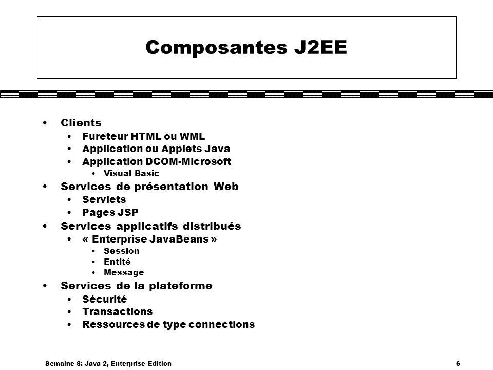 Semaine 8: Java 2, Enterprise Edition7 Services auxiliaires J2EE Répertoire central Java Naming and Directory Interface – JNDI Accès aux bases de données Java Database Connectivity – JDBC Messages asynchrones Java Messaging Service – JMS Accès au courrier électronique JavaMail, supporte IMAP4, POP3 et SMTP Manipulation de documents XML Java API for XML Pack - JAXP Identification et sécurité JAAS - Java Authentification and Autorisation Service Version Java de PAM, « Plugable Authentification Module »