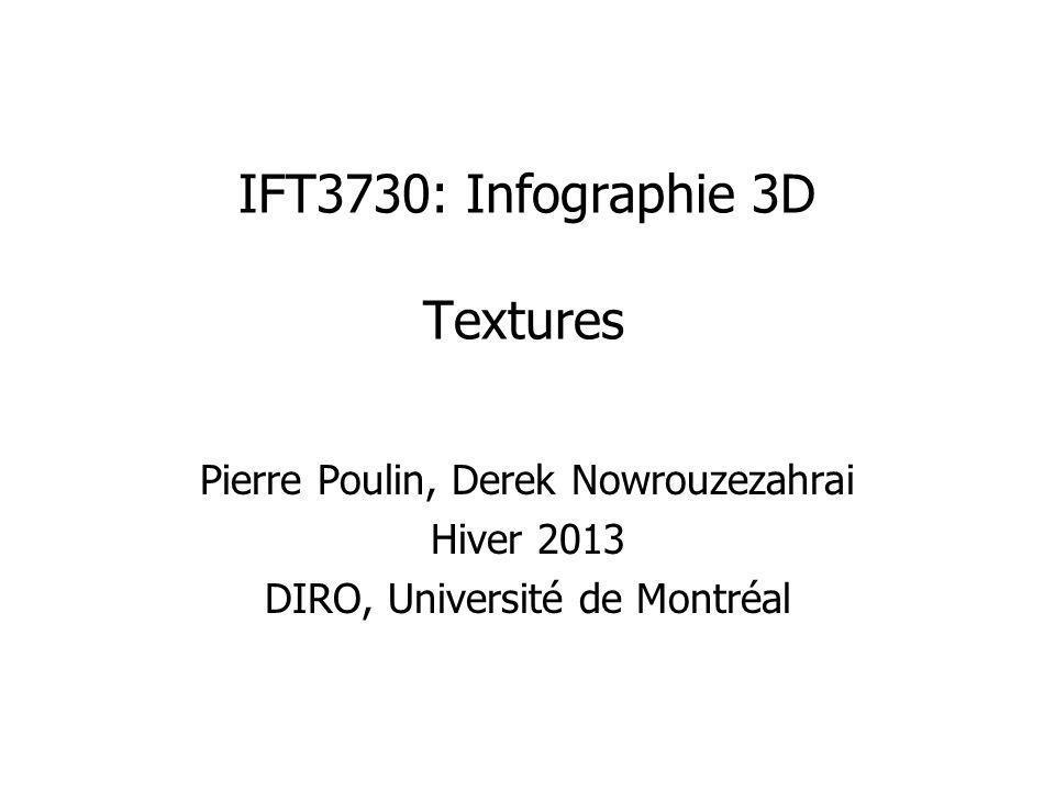 IFT3730: Infographie 3D Textures Pierre Poulin, Derek Nowrouzezahrai Hiver 2013 DIRO, Université de Montréal
