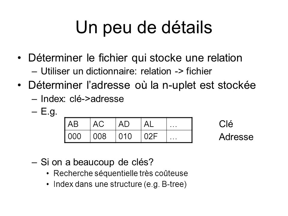 Un peu de détails Déterminer le fichier qui stocke une relation –Utiliser un dictionnaire: relation -> fichier Déterminer ladresse où la n-uplet est stockée –Index: clé->adresse –E.g.