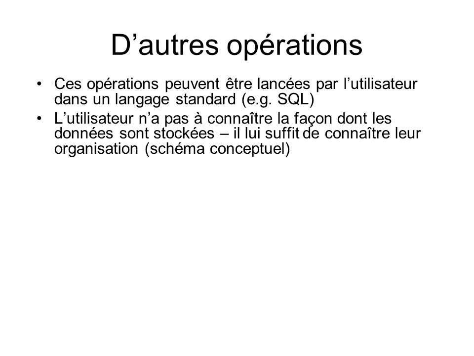 Dautres opérations Ces opérations peuvent être lancées par lutilisateur dans un langage standard (e.g. SQL) Lutilisateur na pas à connaître la façon d