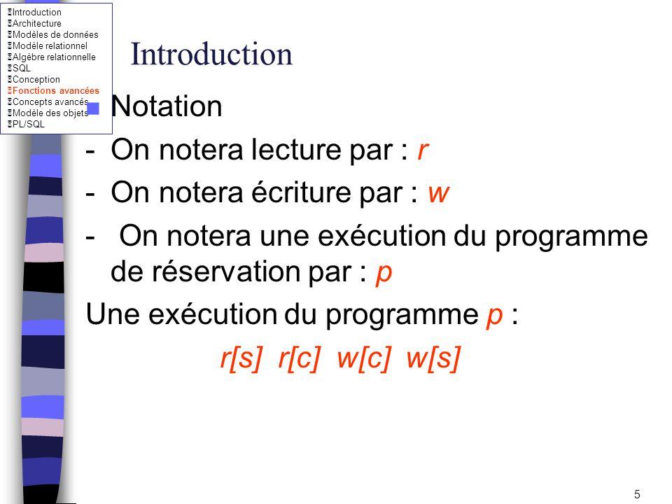 Introduction Architecture Modèles de données Modèle relationnel Algèbre relationnelle SQL Conception Fonctions avancées Concepts avancés Modèle des objets PL/SQL 6 Introduction n Exécution concurrentes : sérialisabilité –Solutions: 1- Exécution en série : –concurrence zéro (pas viable) 2- Bonne imbrication des opérations (sérilisable) r1[s] r1[c1] r2[c2] w1[s] r2[s] w2[s] w1[c1] w2[c2]
