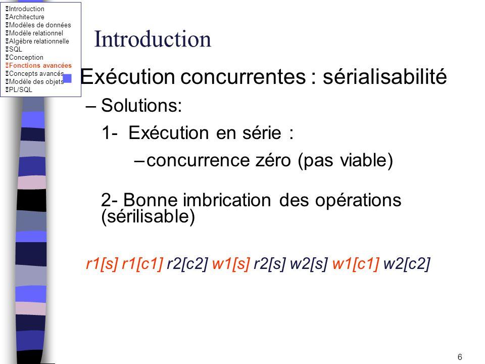 Introduction Architecture Modèles de données Modèle relationnel Algèbre relationnelle SQL Conception Fonctions avancées Concepts avancés Modèle des objets PL/SQL 7 Introduction n Exécution concurrentes : sérialisabilité –Soit deux programmes p1(s,5,c1) et p2(s,10,c2) qui sexécutent dans lordre ci- dessous sachant que le nombre de places libres est égale à 50 r1[s] r1[c1] r2[s] r2[c2]w2[s] w2[c2] w1[s] w1[c1] –nombre de place libre est : 45 au lieu de 35 (incohérence) – Problème : mauvaise imbrication des opérations –Quen est-il de lexécution suivante .