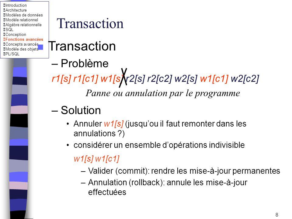 Introduction Architecture Modèles de données Modèle relationnel Algèbre relationnelle SQL Conception Fonctions avancées Concepts avancés Modèle des objets PL/SQL 19 Reprise après panne n Journal (log) –Fichier disque (ou bande) dans lequel sont écrites les modifications de la BD (valeurs concernées avant et après chaque requête élémentaire) –Utiliser pour défaire une transaction –Problème: Comment garantir la cohérence de la BD à l intérieur d une requête élémentaire ?