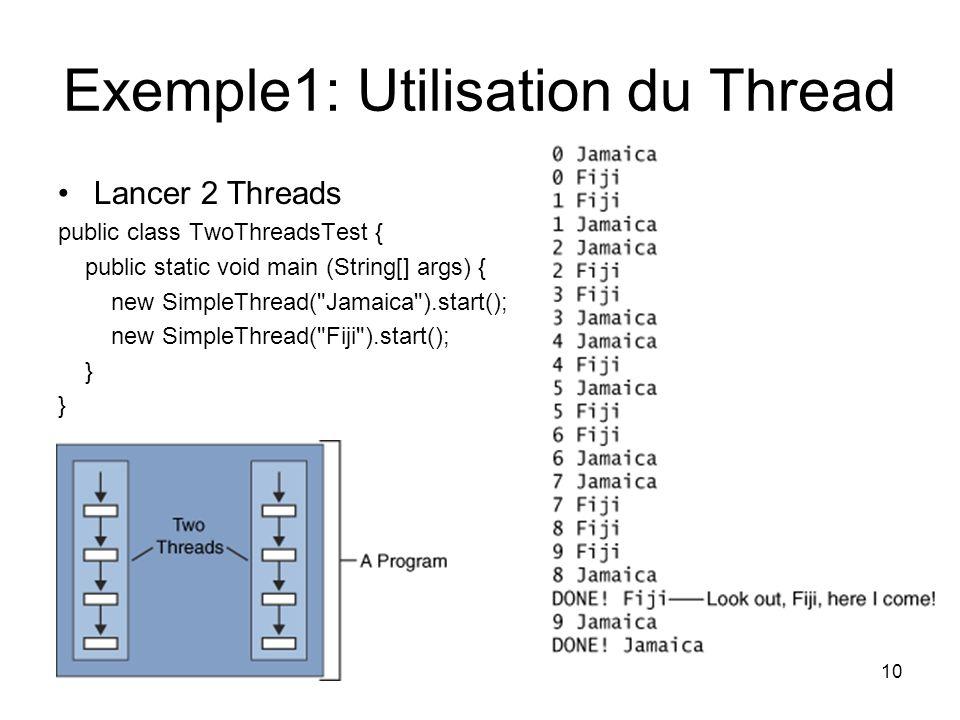 10 Exemple1: Utilisation du Thread Lancer 2 Threads public class TwoThreadsTest { public static void main (String[] args) { new SimpleThread(
