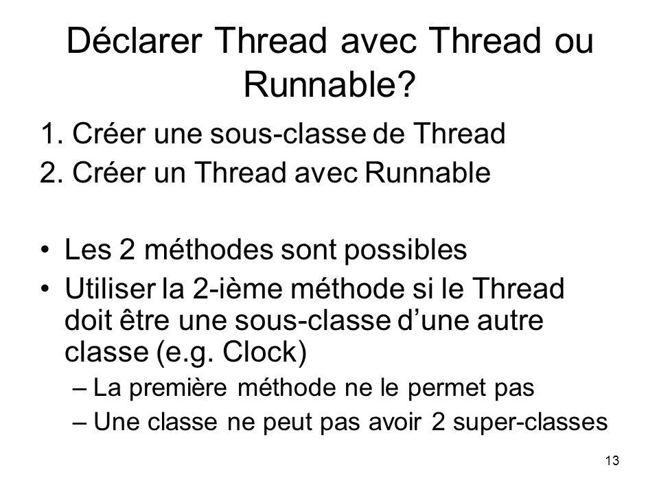 13 Déclarer Thread avec Thread ou Runnable? 1. Créer une sous-classe de Thread 2. Créer un Thread avec Runnable Les 2 méthodes sont possibles Utiliser