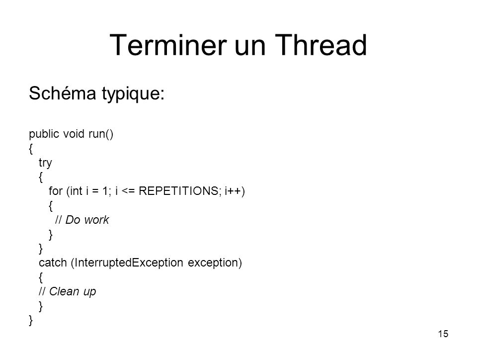 15 Terminer un Thread Schéma typique: public void run() { try { for (int i = 1; i <= REPETITIONS; i++) { // Do work } catch (InterruptedException exception) { // Clean up }