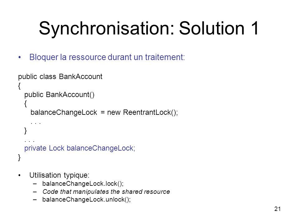 21 Synchronisation: Solution 1 Bloquer la ressource durant un traitement: public class BankAccount { public BankAccount() { balanceChangeLock = new Re