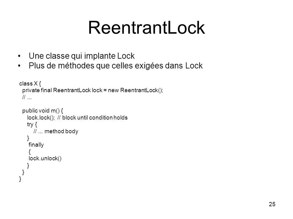 25 ReentrantLock Une classe qui implante Lock Plus de méthodes que celles exigées dans Lock class X { private final ReentrantLock lock = new Reentrant