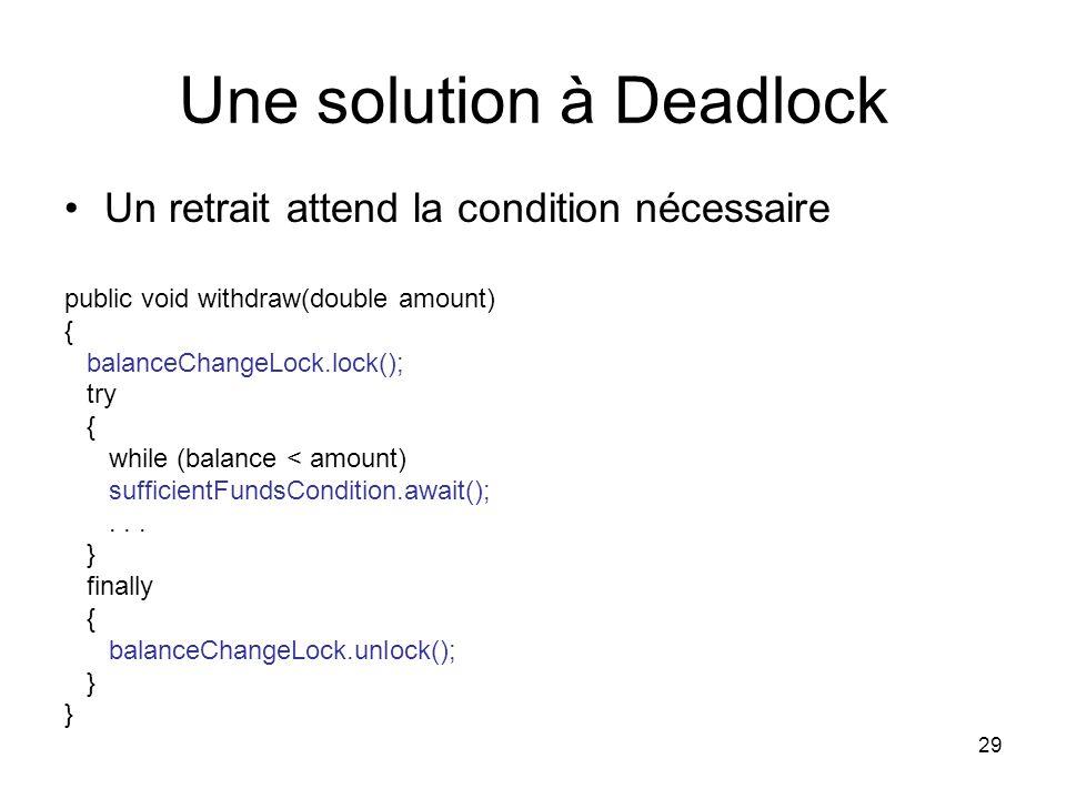 29 Une solution à Deadlock Un retrait attend la condition nécessaire public void withdraw(double amount) { balanceChangeLock.lock(); try { while (bala