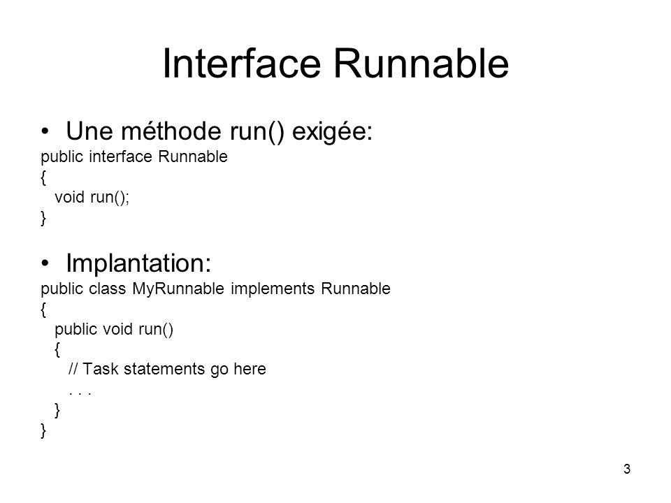 3 Interface Runnable Une méthode run() exigée: public interface Runnable { void run(); } Implantation: public class MyRunnable implements Runnable { p